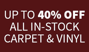 Up to 40% OFF ALL In-Stock Carpet & Vinyl!